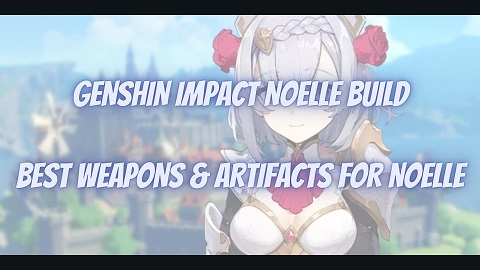 Genshin Impact Noelle Build Guide Best Weapons Artifacts