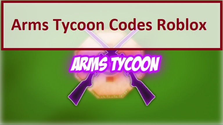Arms Tycoon Codes Wiki Roblox