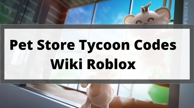 Pet Store Tycoon Codes Wiki Roblox